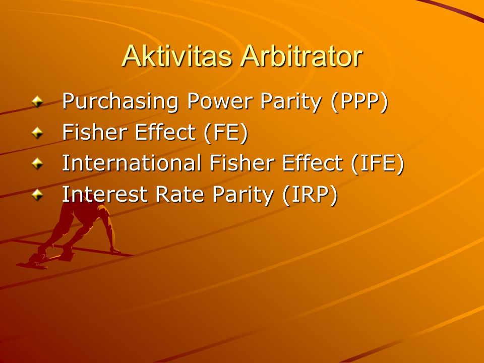 Aktivitas Arbitrator Purchasing Power Parity (PPP) Fisher Effect (FE)