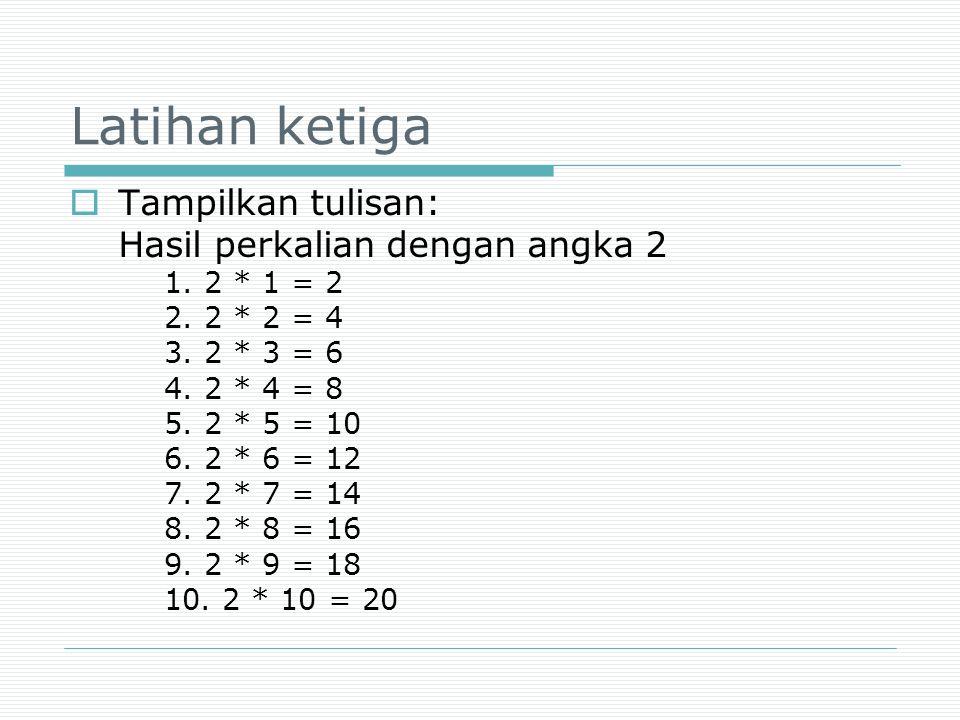 Latihan ketiga Tampilkan tulisan: Hasil perkalian dengan angka 2