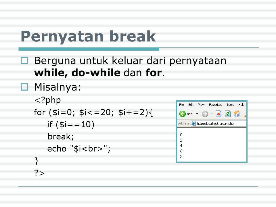 Pernyatan break Berguna untuk keluar dari pernyataan while, do-while dan for. Misalnya: < php. for ($i=0; $i<=20; $i+=2){