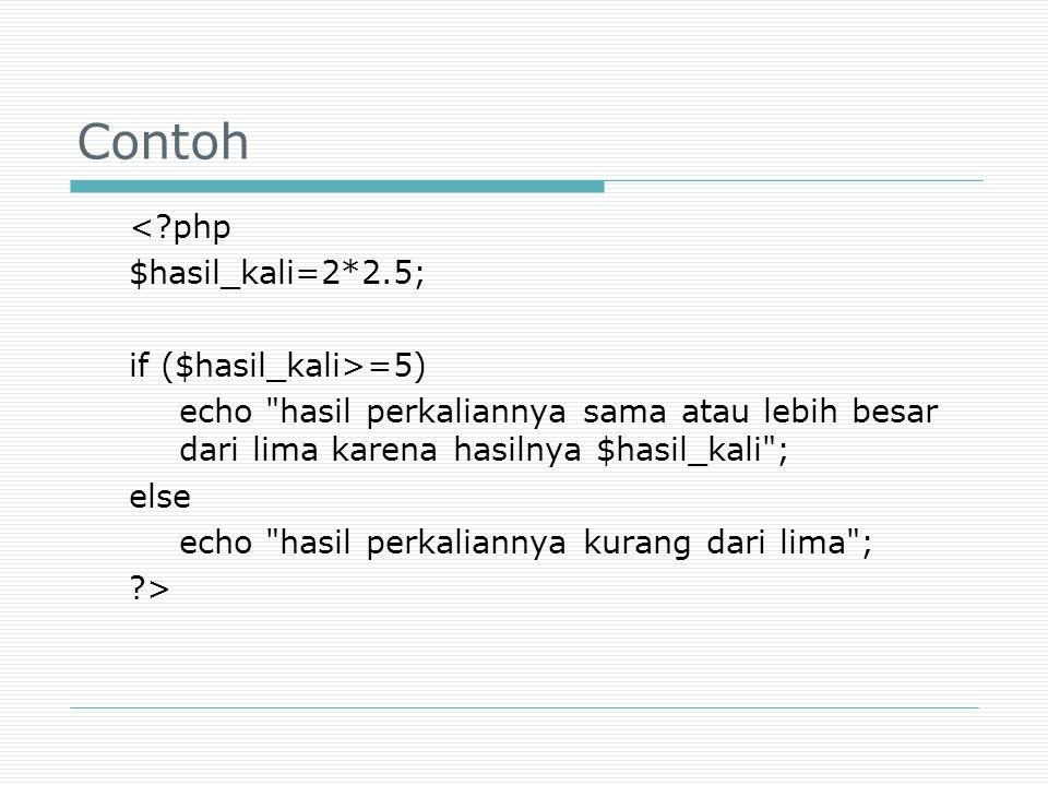 Contoh < php $hasil_kali=2*2.5; if ($hasil_kali>=5)