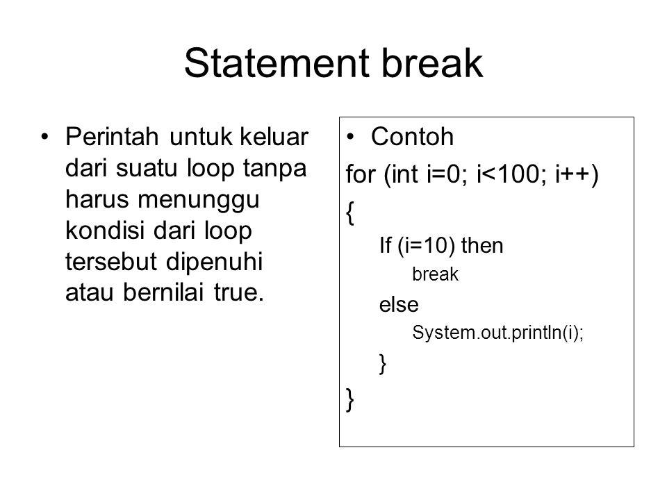 Statement break Perintah untuk keluar dari suatu loop tanpa harus menunggu kondisi dari loop tersebut dipenuhi atau bernilai true.