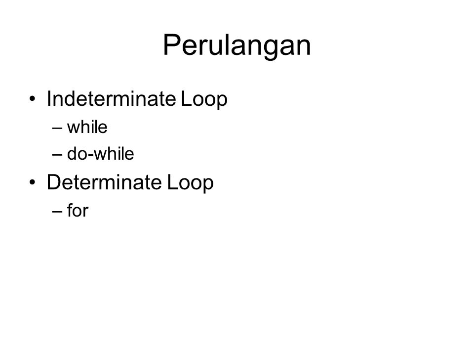 Perulangan Indeterminate Loop while do-while Determinate Loop for