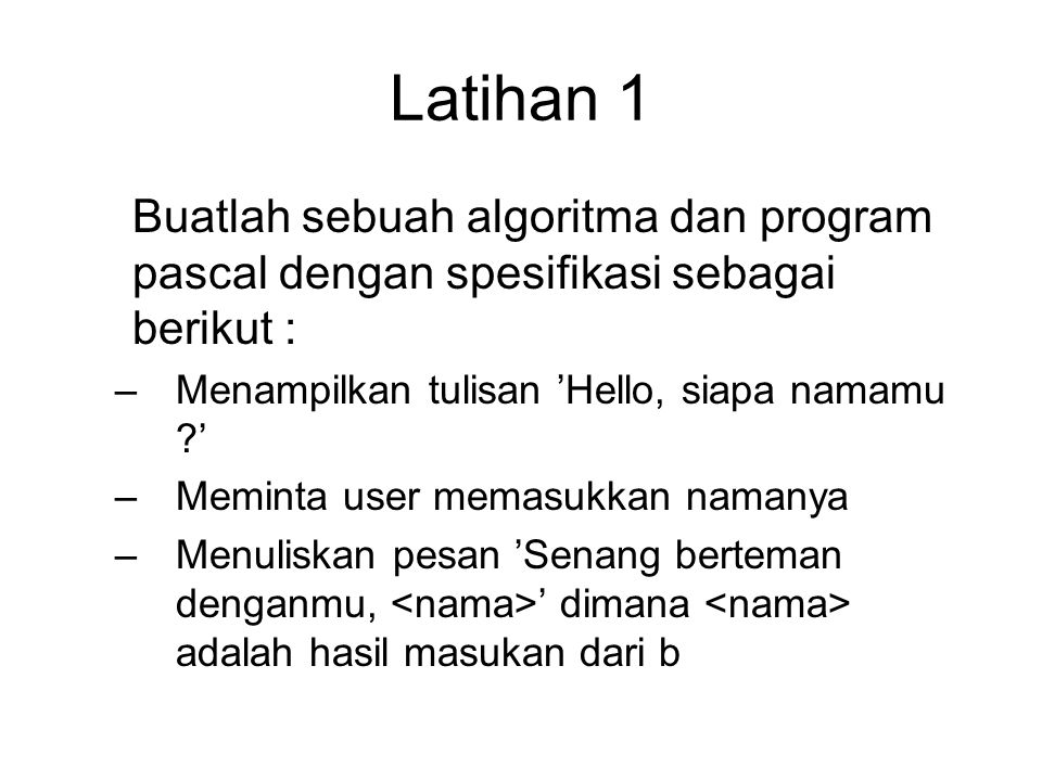 Latihan 1 Buatlah sebuah algoritma dan program pascal dengan spesifikasi sebagai berikut : Menampilkan tulisan 'Hello, siapa namamu '