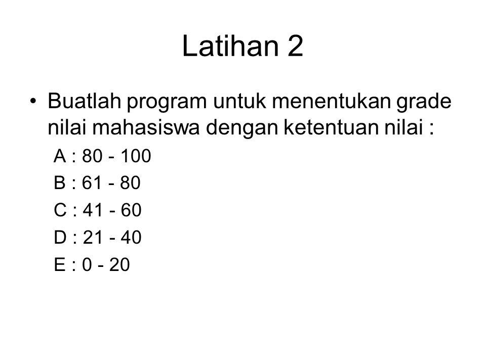 Latihan 2 Buatlah program untuk menentukan grade nilai mahasiswa dengan ketentuan nilai : A : 80 - 100.