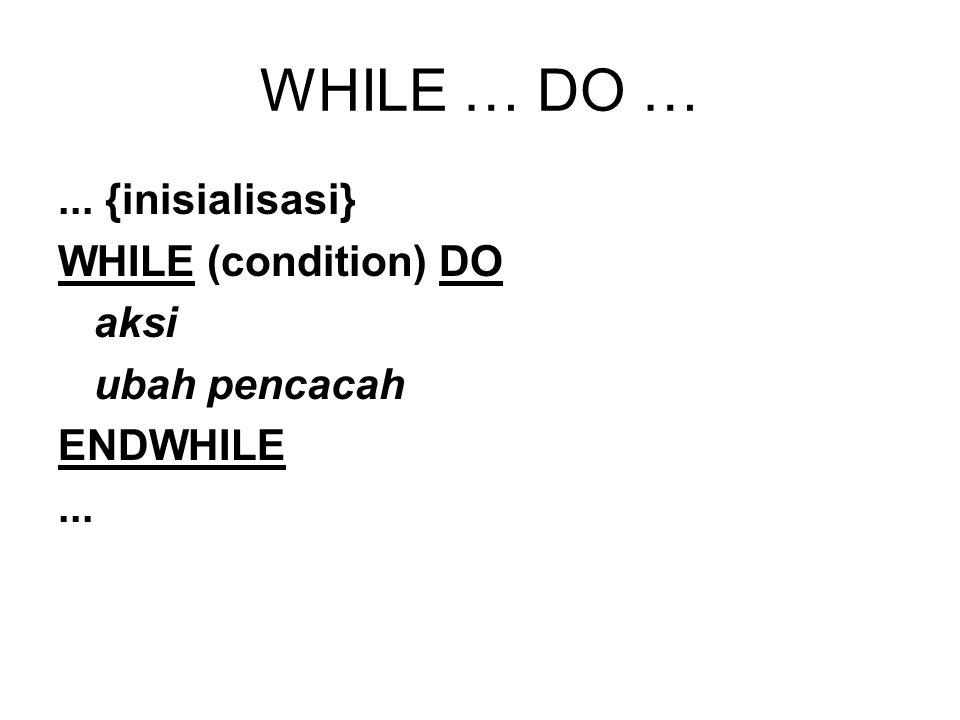 WHILE … DO … ... {inisialisasi} WHILE (condition) DO aksi
