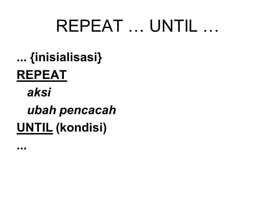 REPEAT … UNTIL … ... {inisialisasi} REPEAT aksi ubah pencacah
