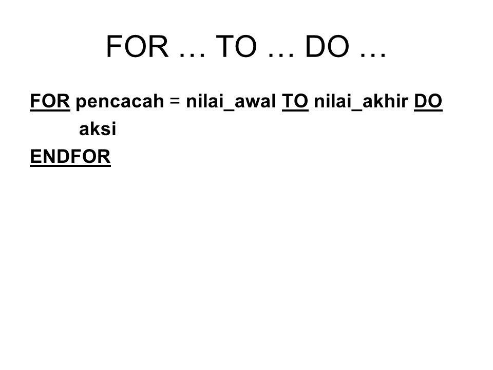 FOR … TO … DO … FOR pencacah = nilai_awal TO nilai_akhir DO aksi
