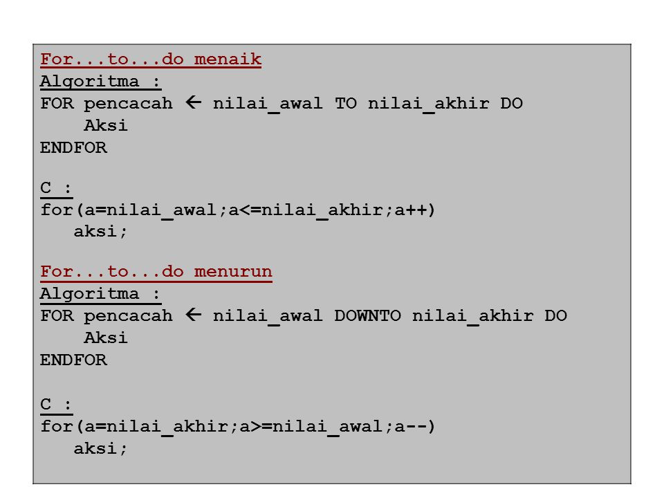 For...to...do menaik Algoritma : FOR pencacah  nilai_awal TO nilai_akhir DO. Aksi. ENDFOR. C :