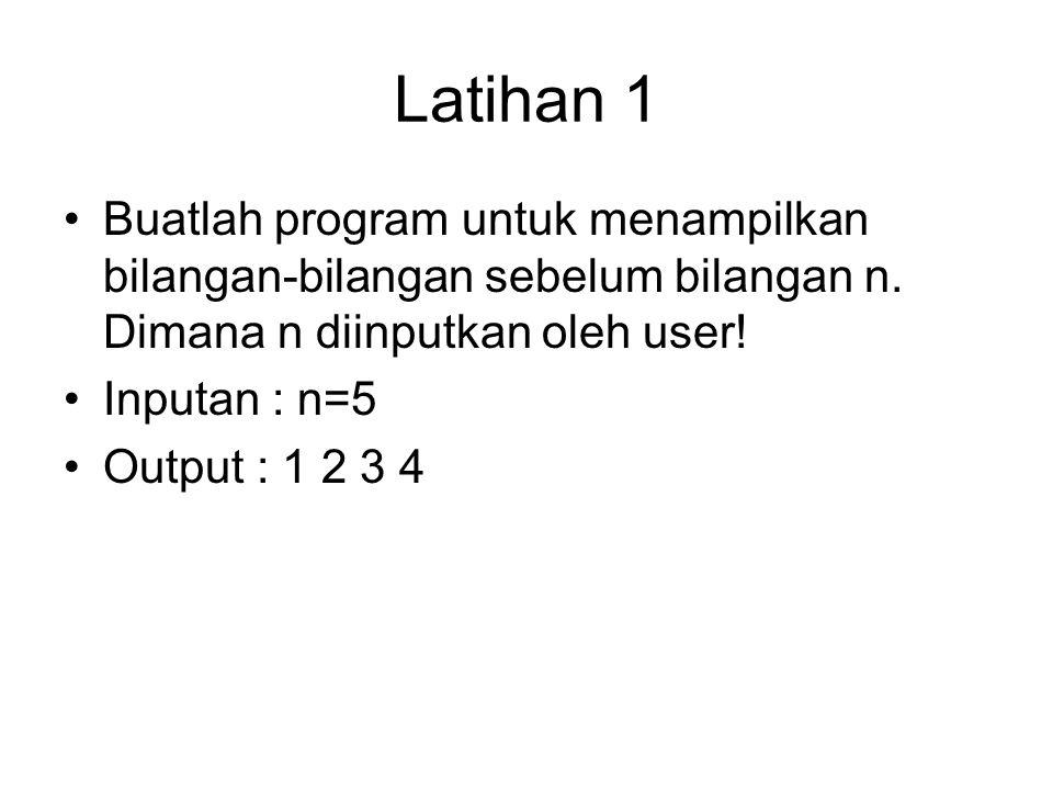 Latihan 1 Buatlah program untuk menampilkan bilangan-bilangan sebelum bilangan n. Dimana n diinputkan oleh user!