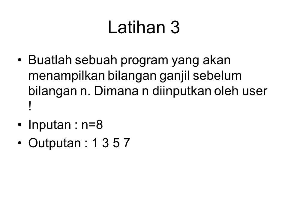 Latihan 3 Buatlah sebuah program yang akan menampilkan bilangan ganjil sebelum bilangan n. Dimana n diinputkan oleh user !
