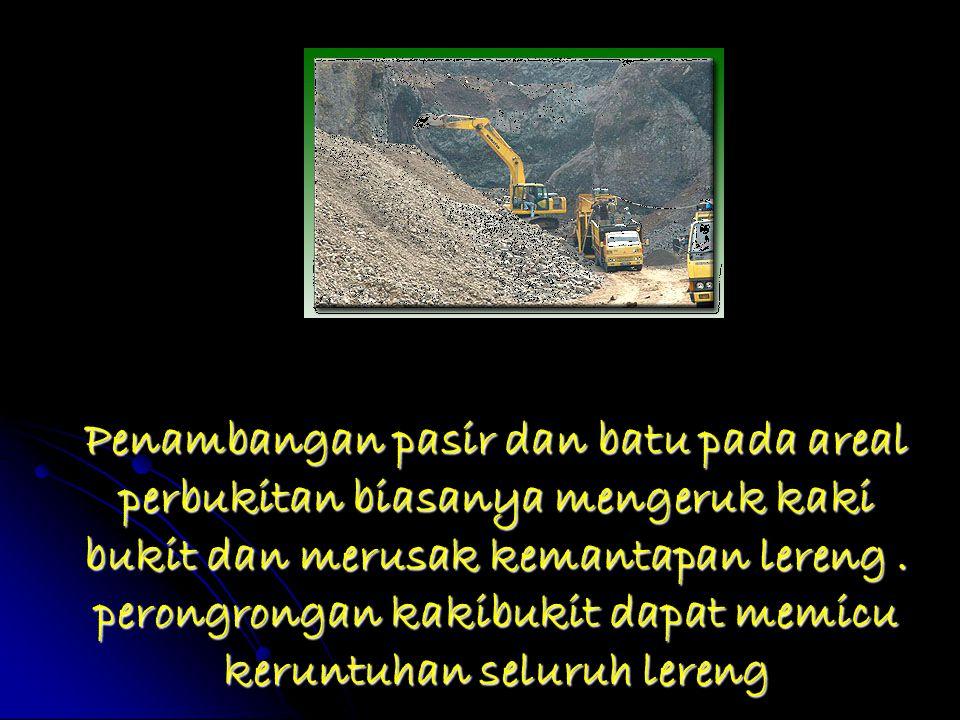 Penambangan pasir dan batu pada areal perbukitan biasanya mengeruk kaki bukit dan merusak kemantapan lereng .