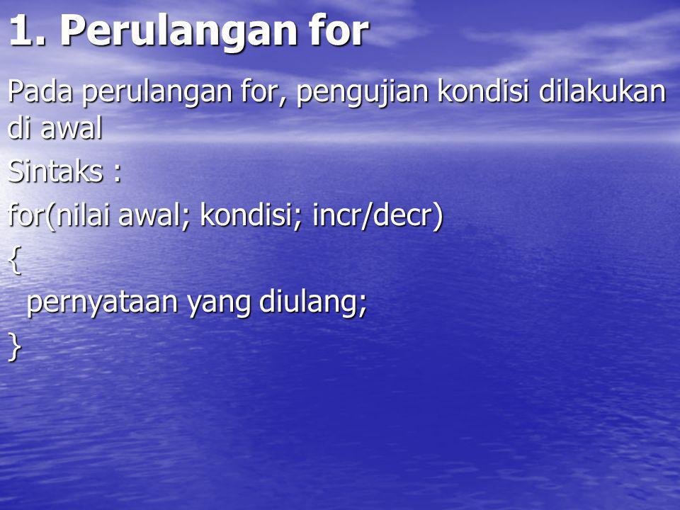 1. Perulangan for Pada perulangan for, pengujian kondisi dilakukan di awal. Sintaks : for(nilai awal; kondisi; incr/decr)