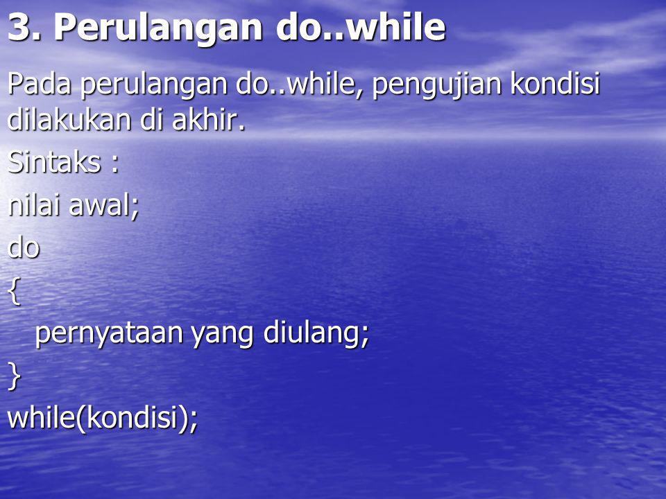3. Perulangan do..while Pada perulangan do..while, pengujian kondisi dilakukan di akhir. Sintaks :