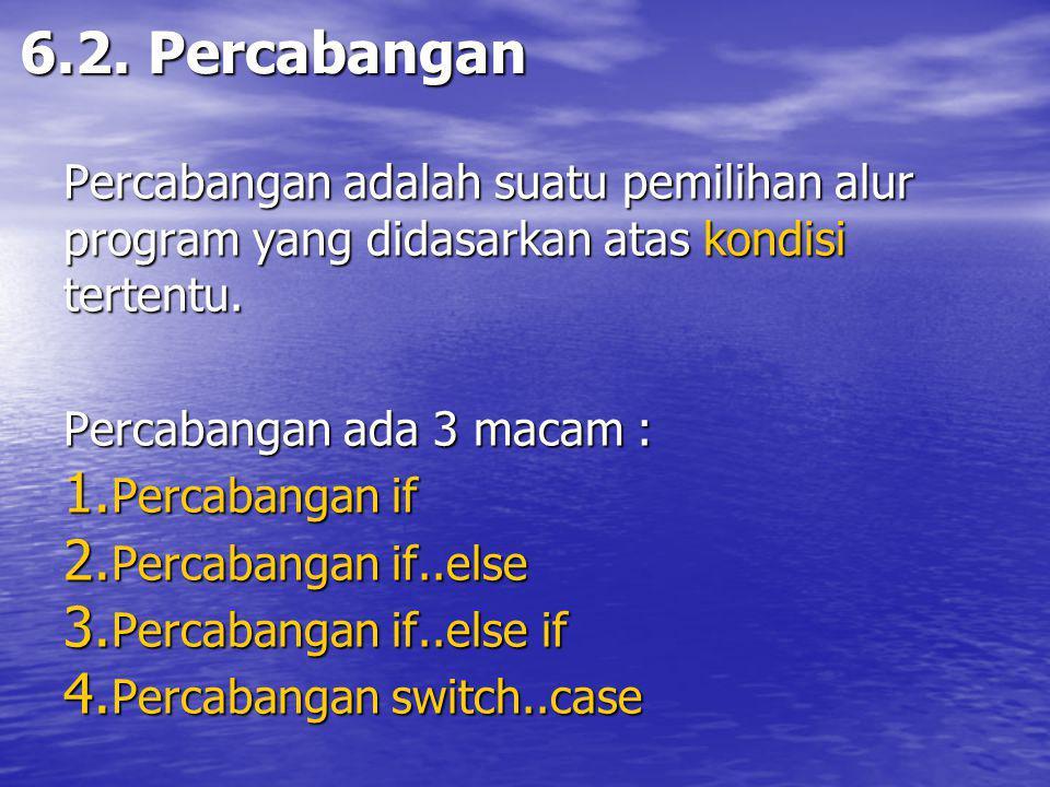 6.2. Percabangan Percabangan adalah suatu pemilihan alur program yang didasarkan atas kondisi tertentu.
