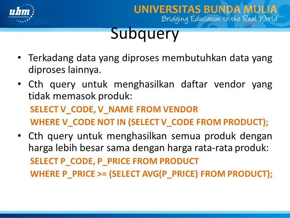 Subquery Terkadang data yang diproses membutuhkan data yang diproses lainnya. Cth query untuk menghasilkan daftar vendor yang tidak memasok produk: