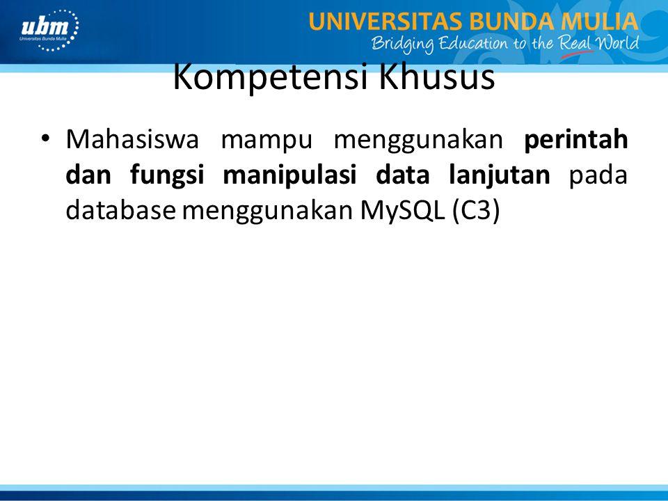 Kompetensi Khusus Mahasiswa mampu menggunakan perintah dan fungsi manipulasi data lanjutan pada database menggunakan MySQL (C3)