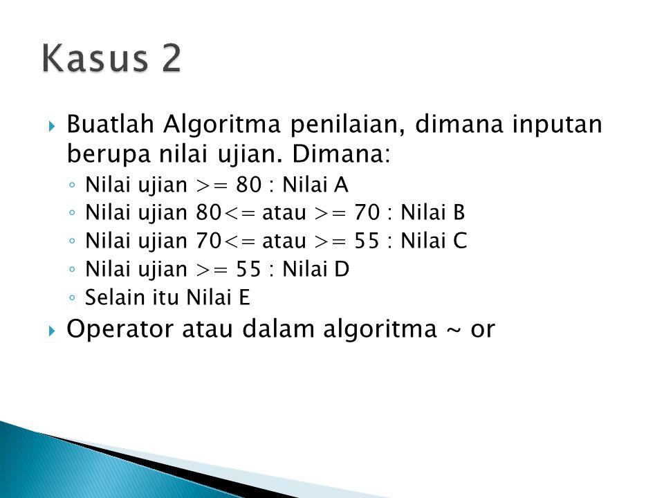Kasus 2 Buatlah Algoritma penilaian, dimana inputan berupa nilai ujian. Dimana: Nilai ujian >= 80 : Nilai A.