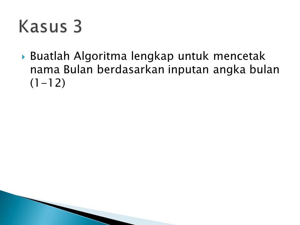Kasus 3 Buatlah Algoritma lengkap untuk mencetak nama Bulan berdasarkan inputan angka bulan (1-12)