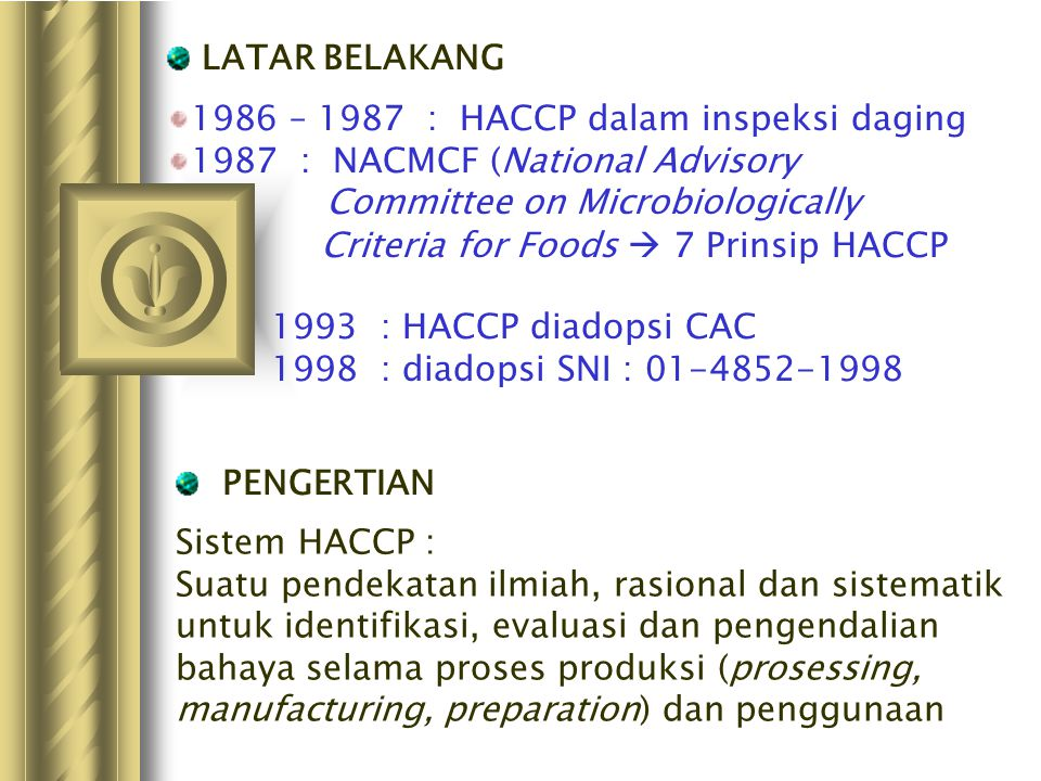 LATAR BELAKANG 1986 – 1987 : HACCP dalam inspeksi daging. 1987 : NACMCF (National Advisory Committee on Microbiologically.