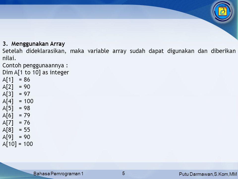 Menggunakan Array Setelah dideklarasikan, maka variable array sudah dapat digunakan dan diberikan nilai.