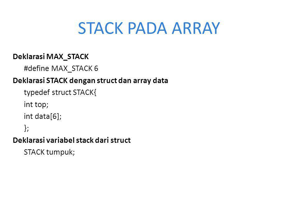 STACK PADA ARRAY Deklarasi MAX_STACK #define MAX_STACK 6