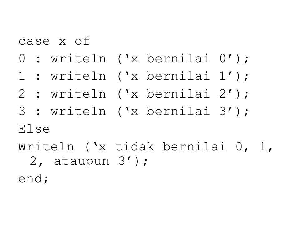 case x of 0 : writeln ('x bernilai 0'); 1 : writeln ('x bernilai 1'); 2 : writeln ('x bernilai 2'); 3 : writeln ('x bernilai 3'); Else Writeln ('x tidak bernilai 0, 1, 2, ataupun 3'); end;