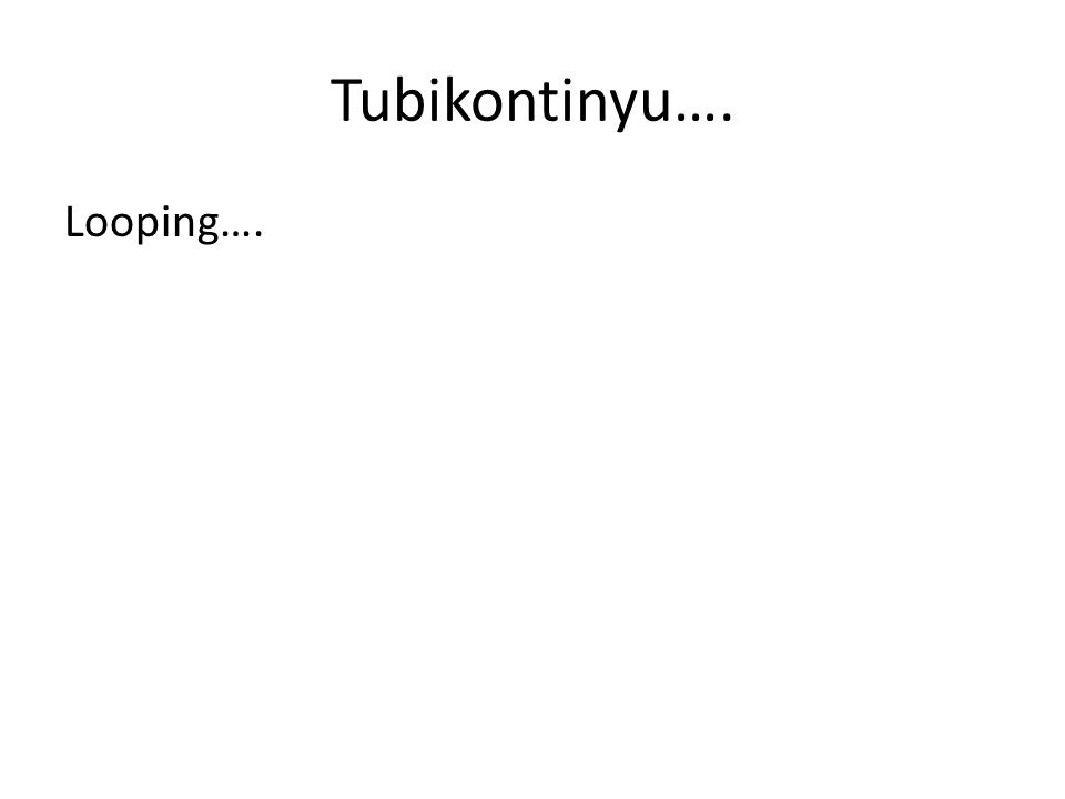Tubikontinyu…. Looping….