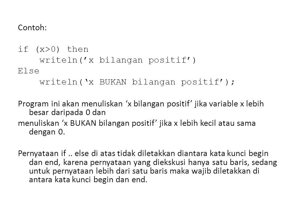 Contoh: if (x>0) then writeln('x bilangan positif') Else writeln('x BUKAN bilangan positif'); Program ini akan menuliskan 'x bilangan positif' jika variable x lebih besar daripada 0 dan menuliskan 'x BUKAN bilangan positif' jika x lebih kecil atau sama dengan 0.