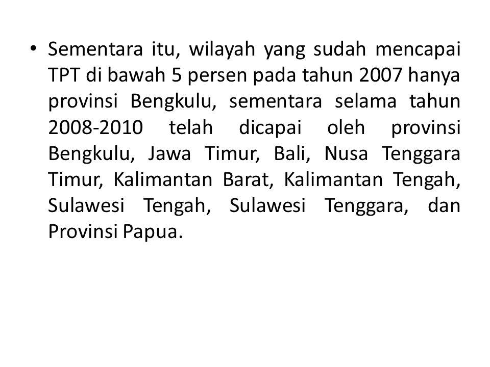 Sementara itu, wilayah yang sudah mencapai TPT di bawah 5 persen pada tahun 2007 hanya provinsi Bengkulu, sementara selama tahun 2008-2010 telah dicapai oleh provinsi Bengkulu, Jawa Timur, Bali, Nusa Tenggara Timur, Kalimantan Barat, Kalimantan Tengah, Sulawesi Tengah, Sulawesi Tenggara, dan Provinsi Papua.