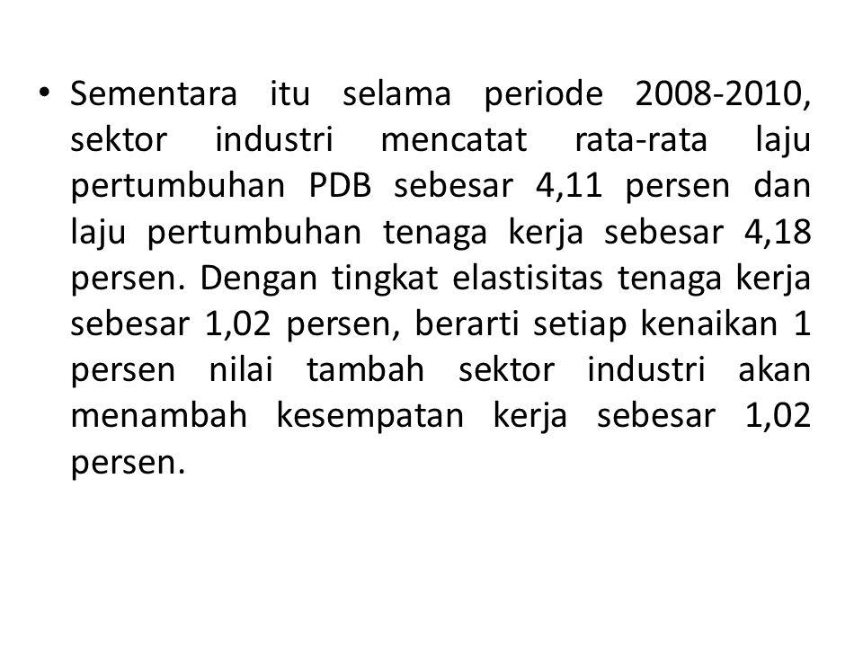 Sementara itu selama periode 2008-2010, sektor industri mencatat rata-rata laju pertumbuhan PDB sebesar 4,11 persen dan laju pertumbuhan tenaga kerja sebesar 4,18 persen.