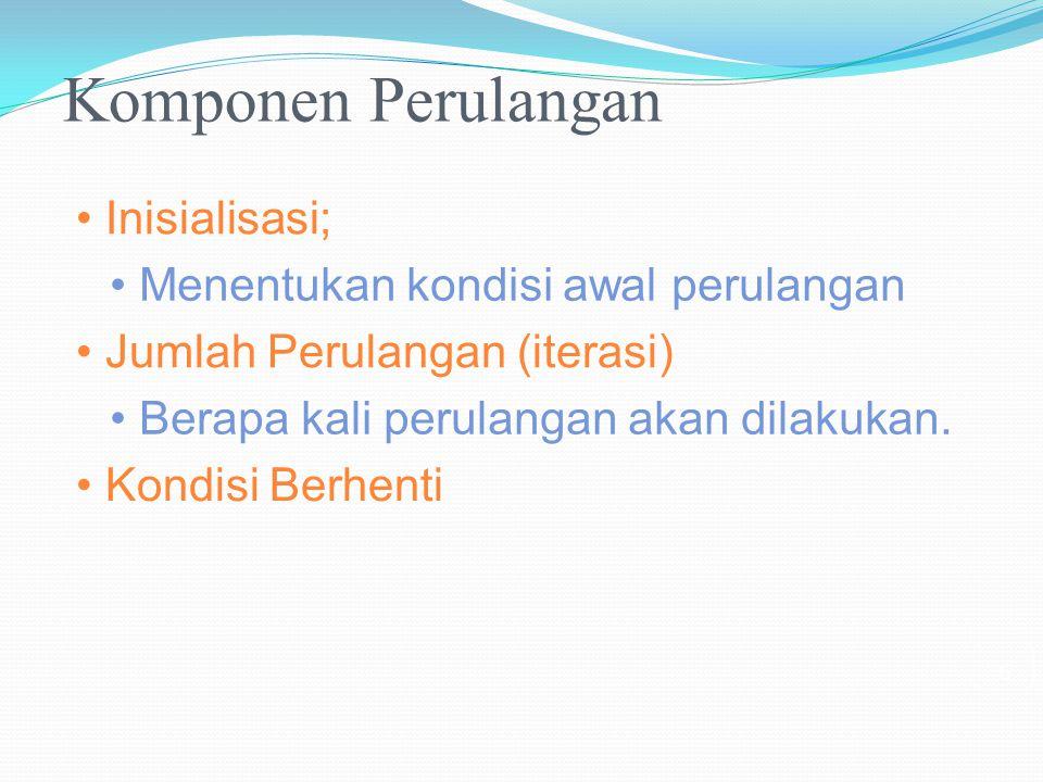 Komponen Perulangan • Inisialisasi;