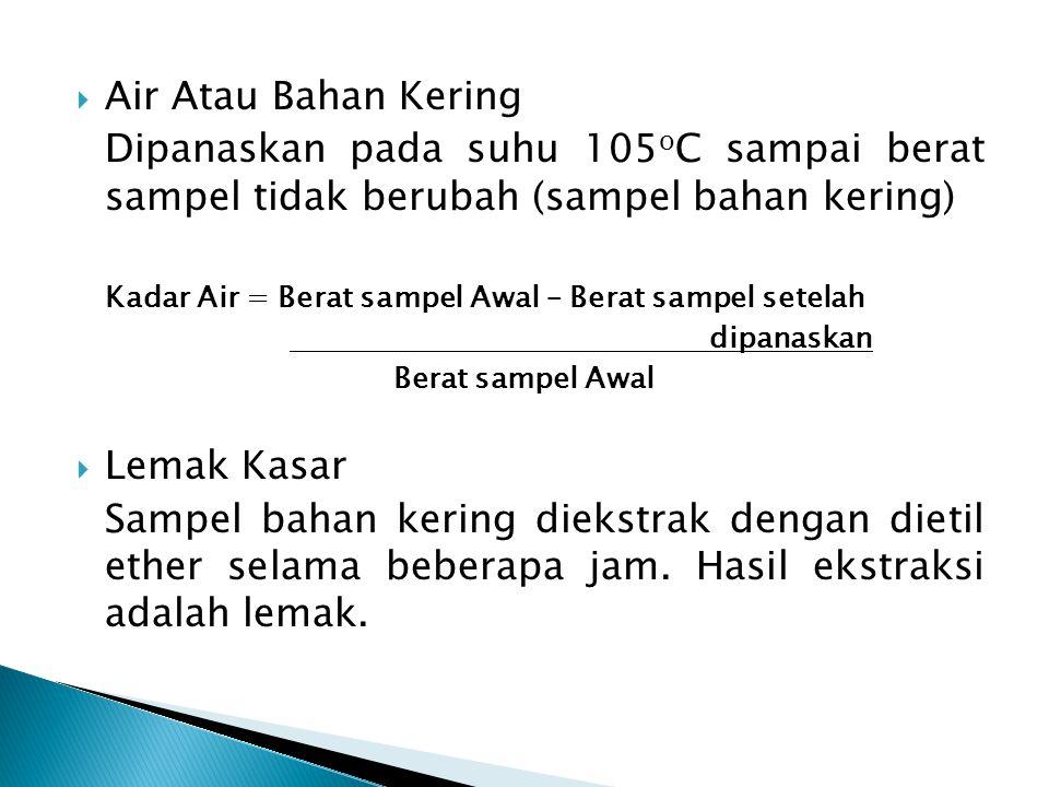 Air Atau Bahan Kering Dipanaskan pada suhu 105oC sampai berat sampel tidak berubah (sampel bahan kering)