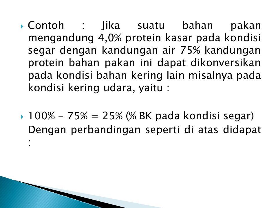 Contoh : Jika suatu bahan pakan mengandung 4,0% protein kasar pada kondisi segar dengan kandungan air 75% kandungan protein bahan pakan ini dapat dikonversikan pada kondisi bahan kering lain misalnya pada kondisi kering udara, yaitu :