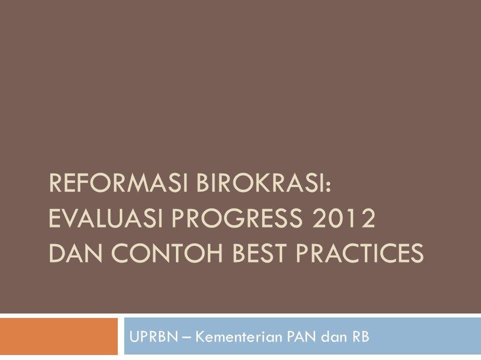 REFORMASI BIROKRASI: EVALUASI PROGRESS 2012 DAN CONTOH BEST PRACTICES