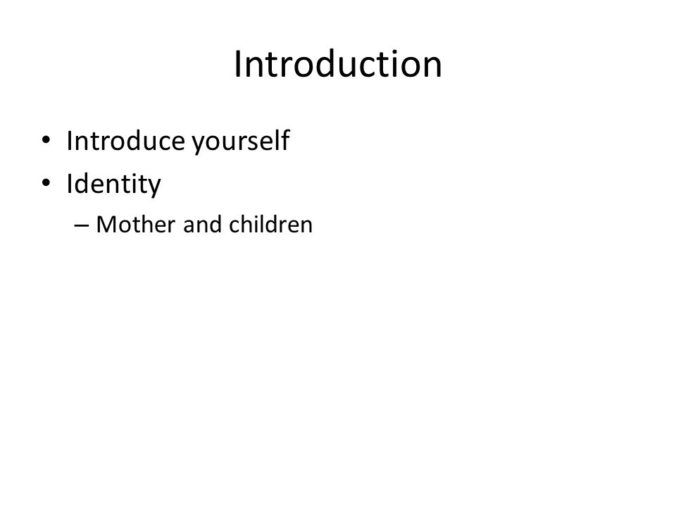 Introduction Introduce yourself Identity Mother and children