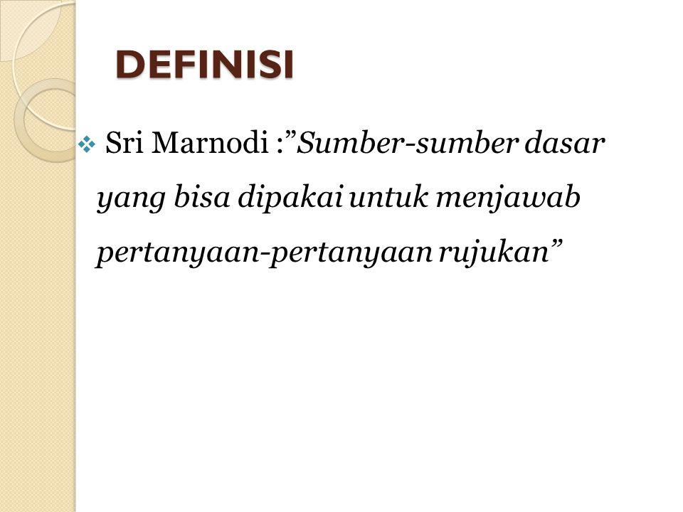 DEFINISI Sri Marnodi : Sumber-sumber dasar yang bisa dipakai untuk menjawab pertanyaan-pertanyaan rujukan