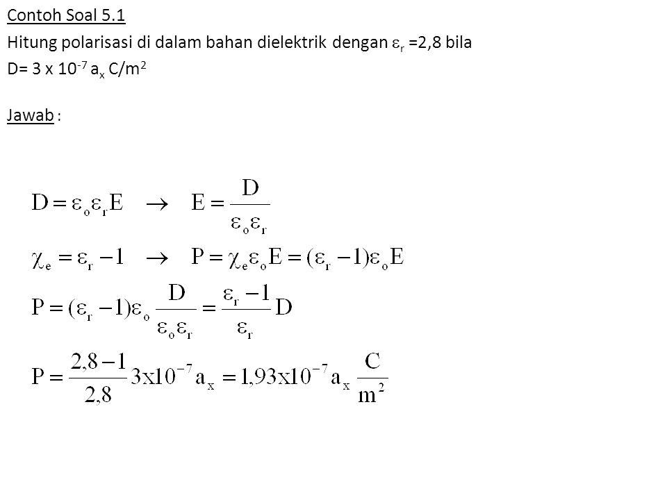Contoh Soal 5.1 Hitung polarisasi di dalam bahan dielektrik dengan r =2,8 bila D= 3 x 10-7 ax C/m2