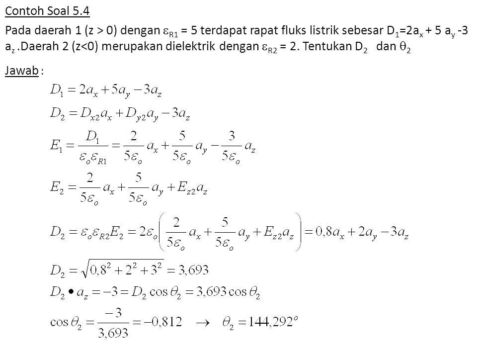 Contoh Soal 5.4 Pada daerah 1 (z > 0) dengan R1 = 5 terdapat rapat fluks listrik sebesar D1=2ax + 5 ay -3 az .Daerah 2 (z<0) merupakan dielektrik dengan R2 = 2. Tentukan D2 dan 2