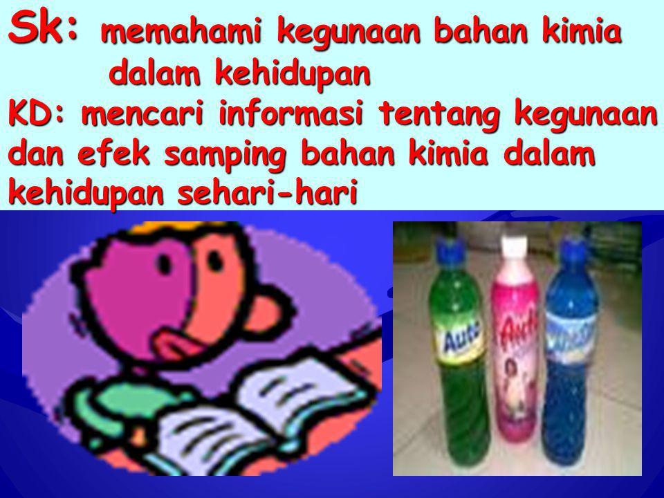 Sk: memahami kegunaan bahan kimia dalam kehidupan KD: mencari informasi tentang kegunaan dan efek samping bahan kimia dalam kehidupan sehari-hari