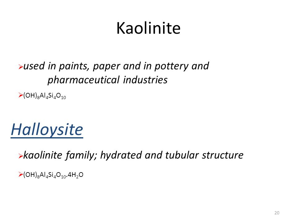 Kaolinite used in paints, paper and in pottery and pharmaceutical industries. (OH)8Al4Si4O10. Halloysite.