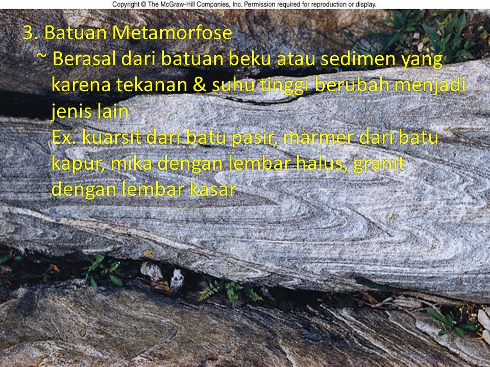 3. Batuan Metamorfose ~ Berasal dari batuan beku atau sedimen yang karena tekanan & suhu tinggi berubah menjadi jenis lain.