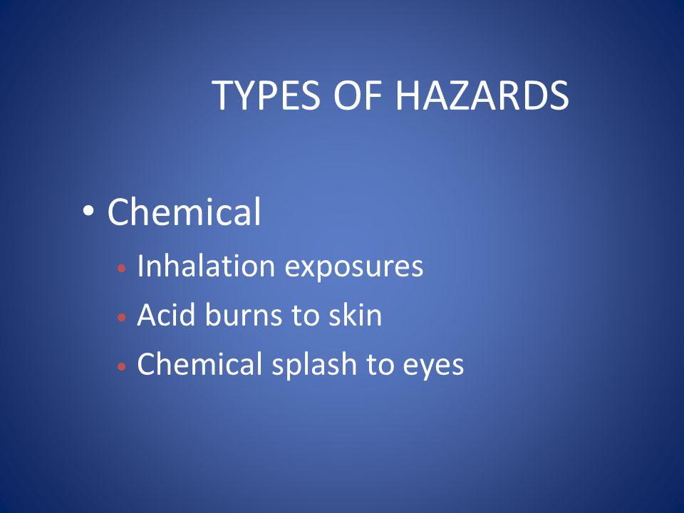TYPES OF HAZARDS Chemical Inhalation exposures Acid burns to skin