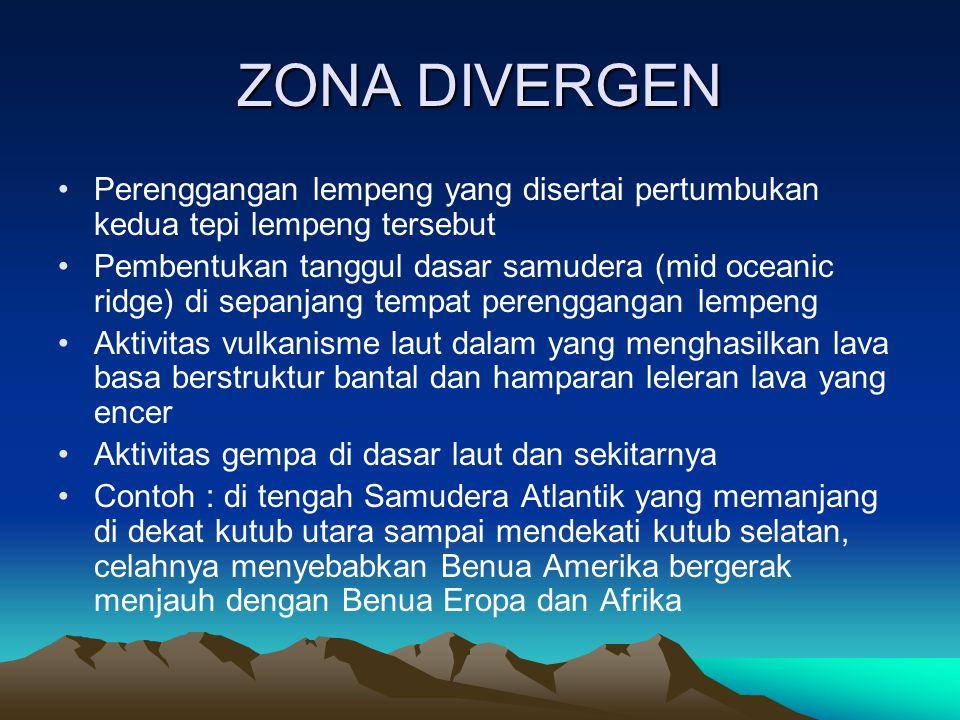 ZONA DIVERGEN Perenggangan lempeng yang disertai pertumbukan kedua tepi lempeng tersebut.