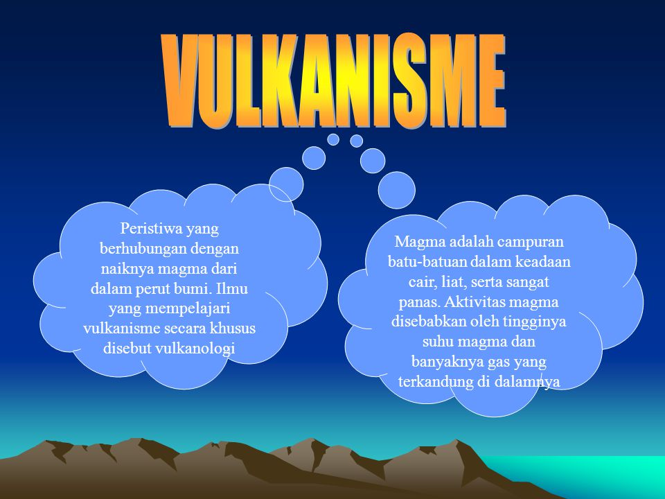 VULKANISME Peristiwa yang berhubungan dengan naiknya magma dari dalam perut bumi. Ilmu yang mempelajari vulkanisme secara khusus disebut vulkanologi.