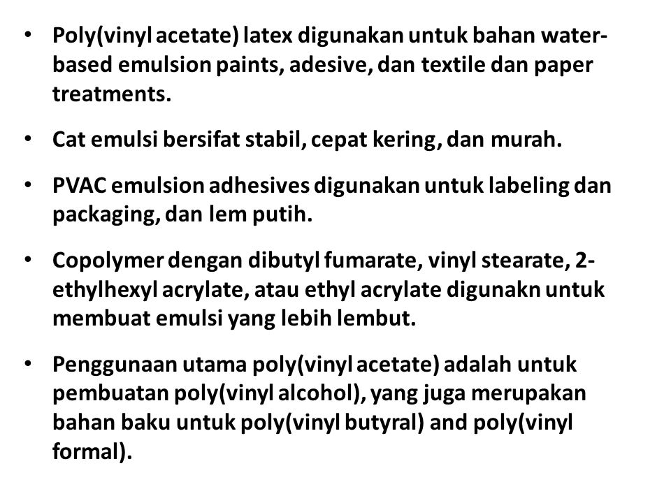 Poly(vinyl acetate) latex digunakan untuk bahan water- based emulsion paints, adesive, dan textile dan paper treatments.