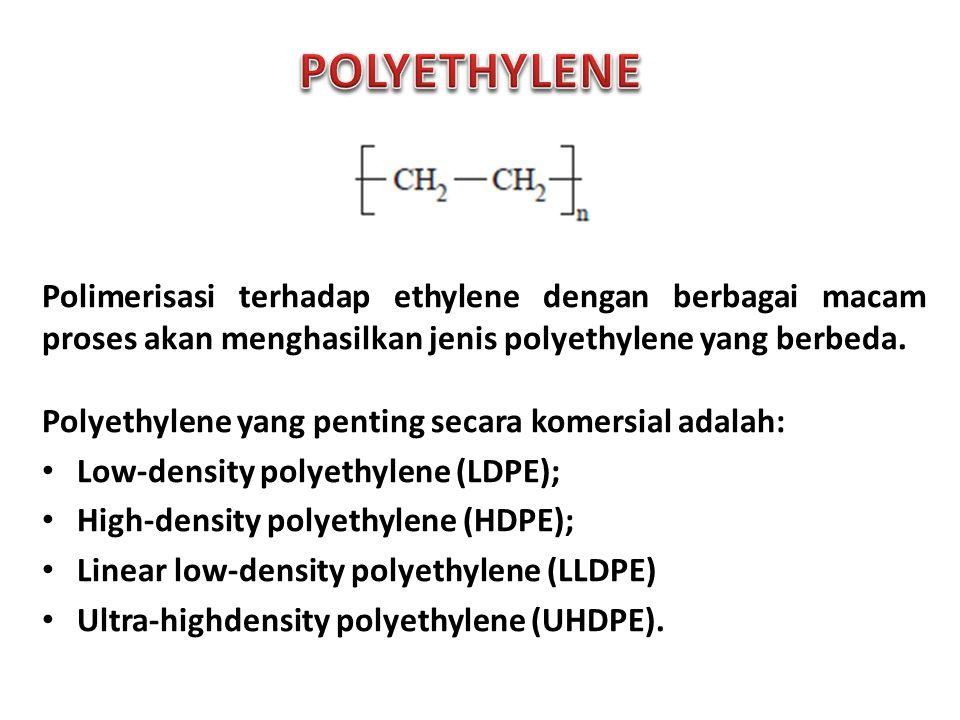 POLYETHYLENE Polimerisasi terhadap ethylene dengan berbagai macam proses akan menghasilkan jenis polyethylene yang berbeda.