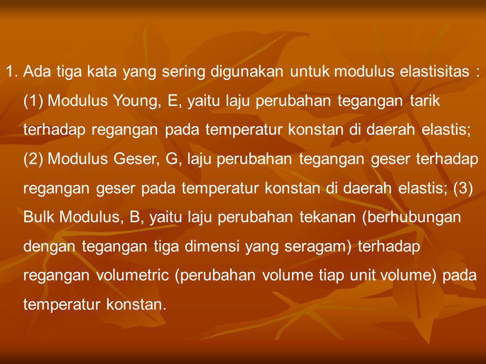 Ada tiga kata yang sering digunakan untuk modulus elastisitas : (1) Modulus Young, E, yaitu laju perubahan tegangan tarik terhadap regangan pada temperatur konstan di daerah elastis; (2) Modulus Geser, G, laju perubahan tegangan geser terhadap regangan geser pada temperatur konstan di daerah elastis; (3) Bulk Modulus, B, yaitu laju perubahan tekanan (berhubungan dengan tegangan tiga dimensi yang seragam) terhadap regangan volumetric (perubahan volume tiap unit volume) pada temperatur konstan.
