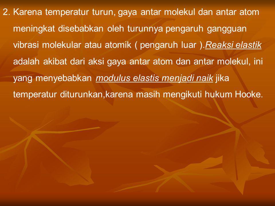 Karena temperatur turun, gaya antar molekul dan antar atom meningkat disebabkan oleh turunnya pengaruh gangguan vibrasi molekular atau atomik ( pengaruh luar ).Reaksi elastik adalah akibat dari aksi gaya antar atom dan antar molekul, ini yang menyebabkan modulus elastis menjadi naik jika temperatur diturunkan,karena masih mengikuti hukum Hooke.