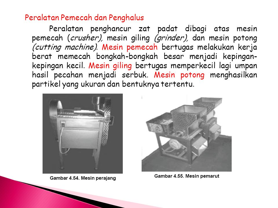 Peralatan Pemecah dan Penghalus Peralatan penghancur zat padat dibagi atas mesin pemecah (crusher), mesin giling (grinder), dan mesin potong (cutting machine).