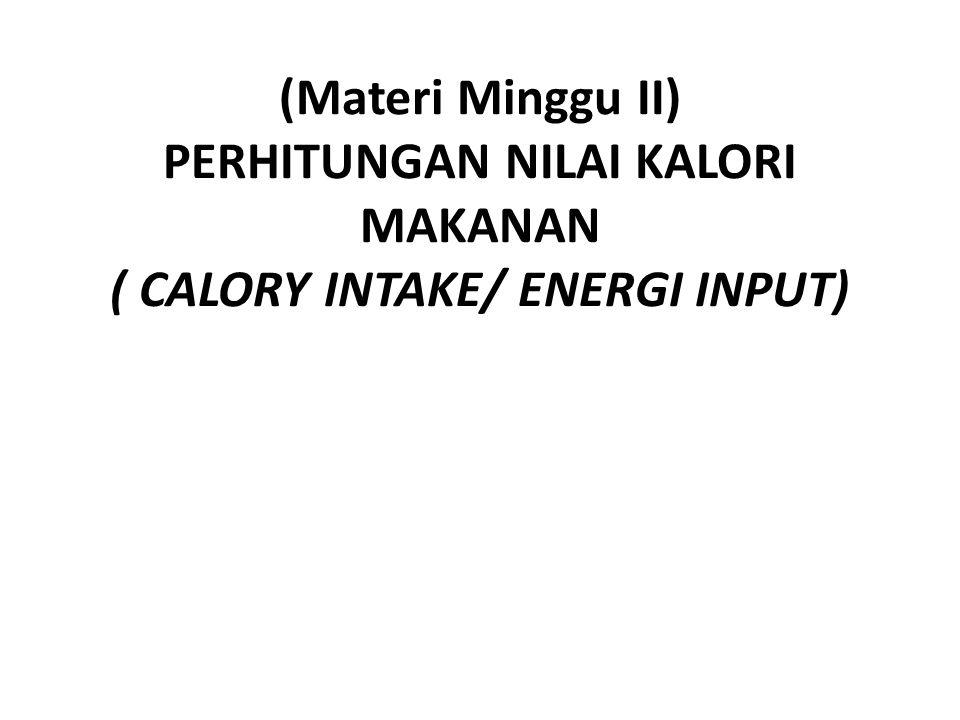 (Materi Minggu II) PERHITUNGAN NILAI KALORI MAKANAN ( CALORY INTAKE/ ENERGI INPUT)
